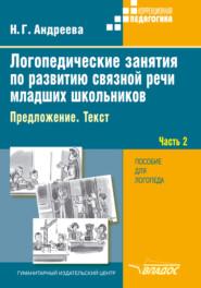 Логопедические занятия по развитию связной речи младших школьников. Часть 2. Предложение. Текст