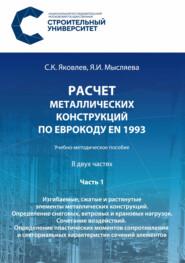 Расчет металлических конструкций по Еврокоду ЕN 1993. Часть 1. Изгибаемые, сжатые и растянутые элементы металлических конструкций. Определение снеговых, ветровых и крановых нагрузок. Сочетание воздействий. Определение пластических моментов сопротивления и секториальных характеристик сечений элементов
