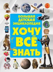Хочу всё знать. Большая детская энциклопедия