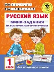 Русский язык. Мини-задания на все правила и орфограммы. 1 класс