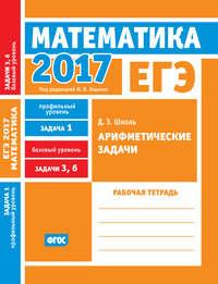 ЕГЭ 2017. Математика. Арифметические задачи. Задача 1 (профильный уровень). Задачи 3 и 6 (базовый уровень). Рабочая тетрадь