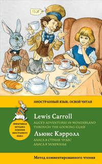 Алиса в Стране чудес. Алиса в Зазеркалье \/ Alice\'s Adventures in Wonderland. Through the Looking-Glass. Метод комментированного чтения