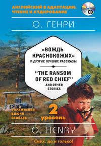«Вождь краснокожих» и другие лучшие рассказы \/ «The Ransom of Red Chief» and Other Stories. 2 уровень (+MP3)