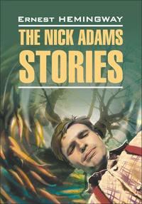 The Nick Adams stories \/ Рассказы Ника Адамса. Книга для чтения на английском языке