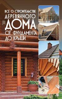 Всё о строительстве деревянного дома. От фундамента до крыши