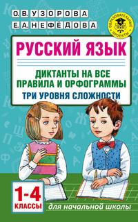 Русский язык. Диктанты на все правила и орфограммы. Три уровня сложности. 1-4 классы