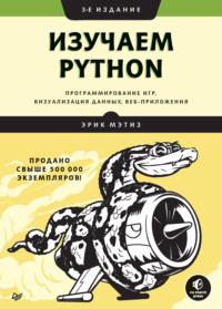 Изучаем Python: программирование игр, визуализация данных, веб-приложения