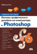 Основы графического дизайна на компьютере в Photoshop CS6. Учебное пособие