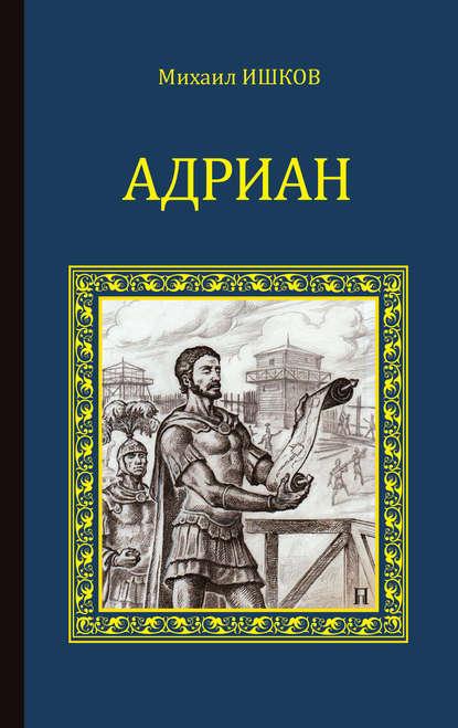 Михаил Ишков «Адриан»