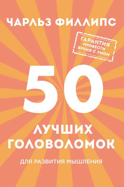 Чарльз Филлипс — 50 лучших головоломок для развития мышления
