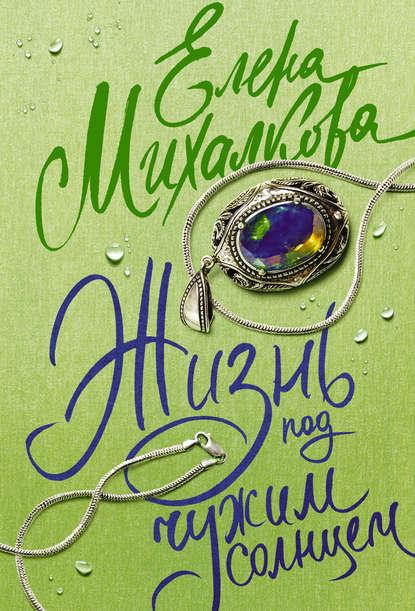 Елена Михалкова - Жизнь под чужим солнцем