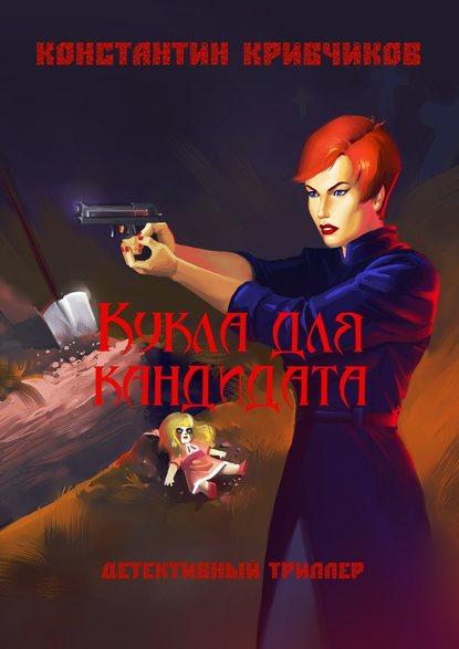 Константин Кривчиков - Кукла для кандидата