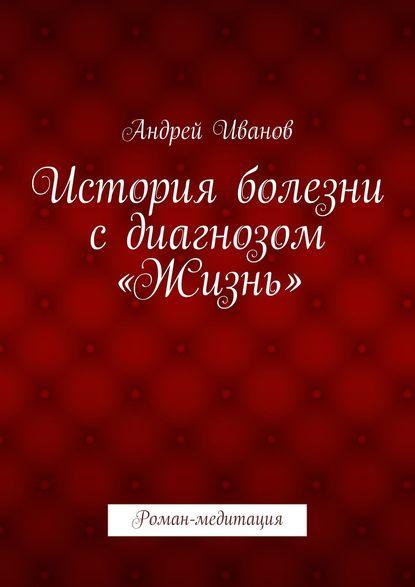 Андрей Иванов - История болезни сдиагнозом «Жизнь»