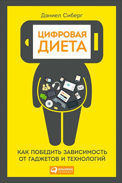 Дэниел Сиберг — Цифровая диета: Как победить зависимость от гаджетов и технологий