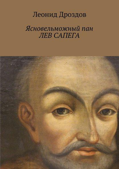 Леонид Дроздов - Ясновельможный пан Лев Сапега. Враг России № 1